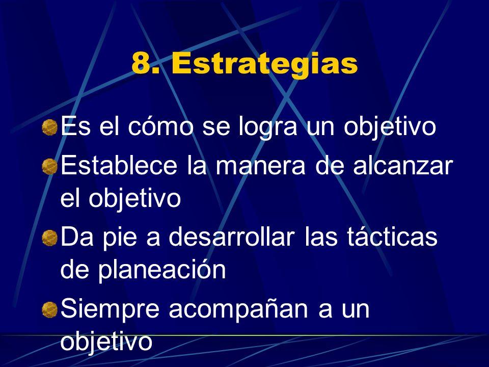 8. Estrategias Es el cómo se logra un objetivo Establece la manera de alcanzar el objetivo Da pie a desarrollar las tácticas de planeación Siempre aco