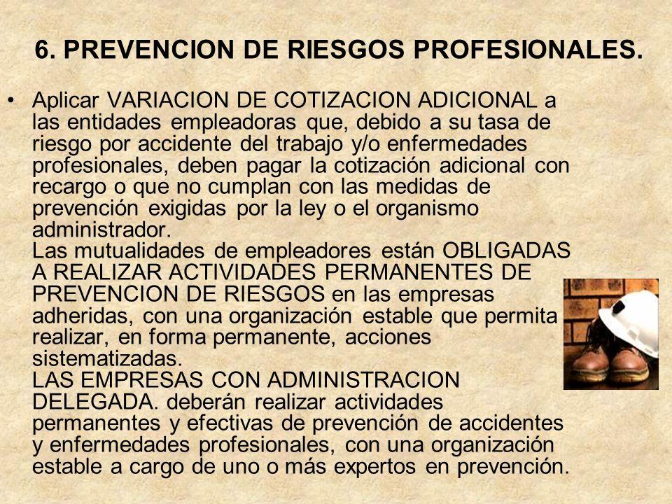 6. PREVENCION DE RIESGOS PROFESIONALES. Aplicar VARIACION DE COTIZACION ADICIONAL a las entidades empleadoras que, debido a su tasa de riesgo por acci