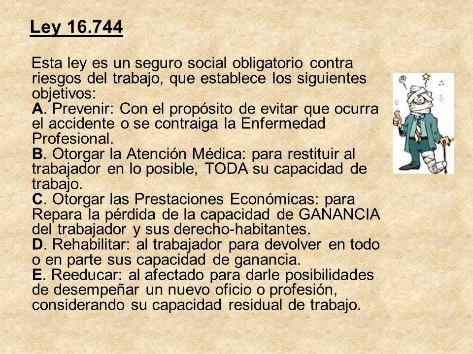 Ley 16.744 Esta ley es un seguro social obligatorio contra riesgos del trabajo, que establece los siguientes objetivos: A. Prevenir: Con el propósito