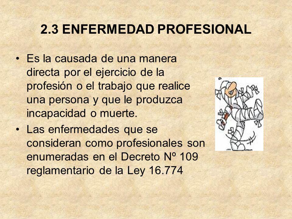 2.3 ENFERMEDAD PROFESIONAL Es la causada de una manera directa por el ejercicio de la profesión o el trabajo que realice una persona y que le produzca