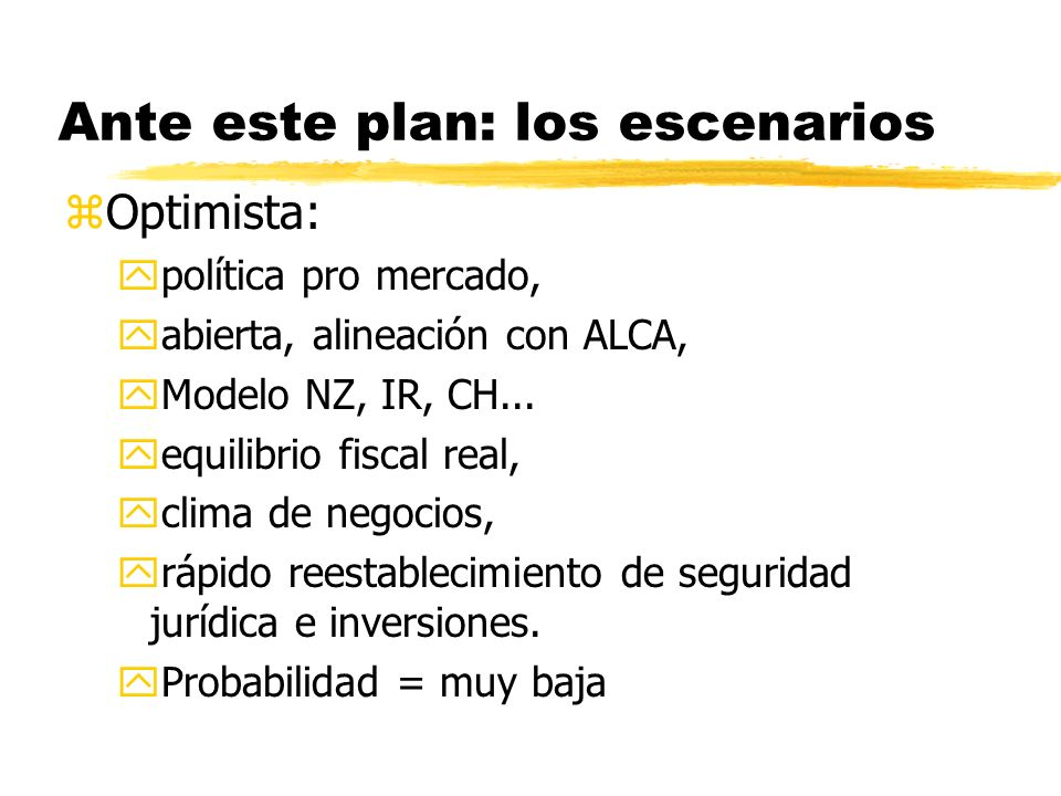 Ante este plan: los escenarios zOptimista: ypolítica pro mercado, yabierta, alineación con ALCA, yModelo NZ, IR, CH... yequilibrio fiscal real, yclima