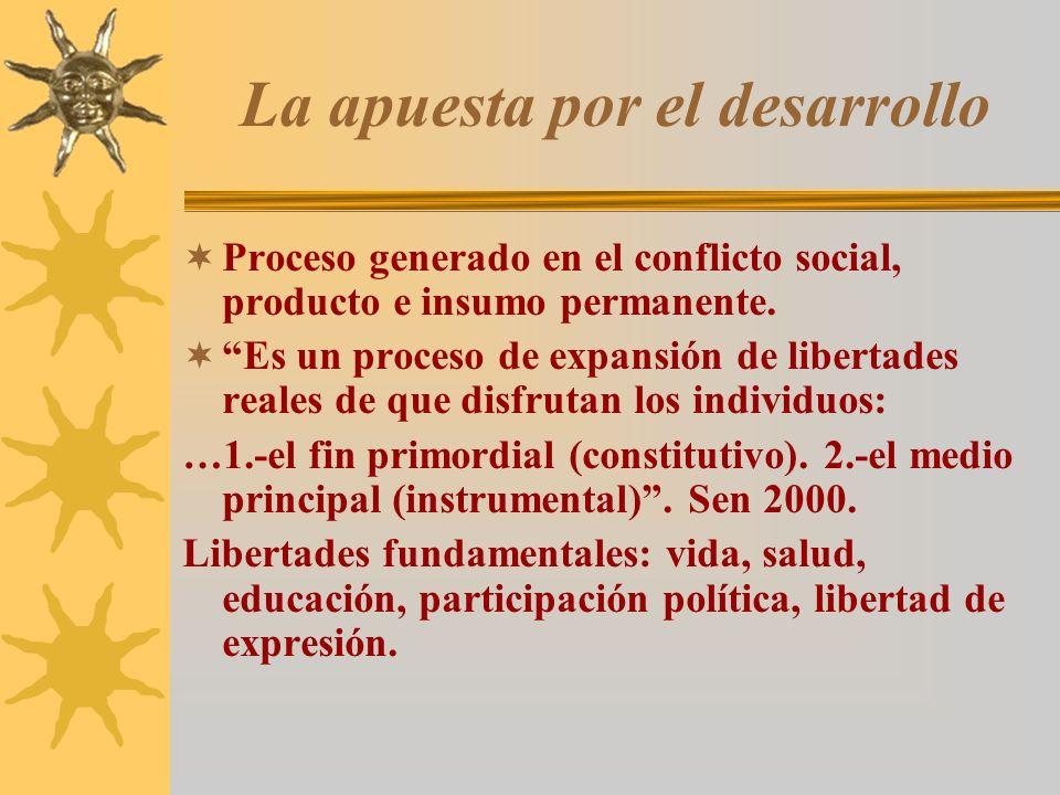 La apuesta por el desarrollo Proceso generado en el conflicto social, producto e insumo permanente. Es un proceso de expansión de libertades reales de