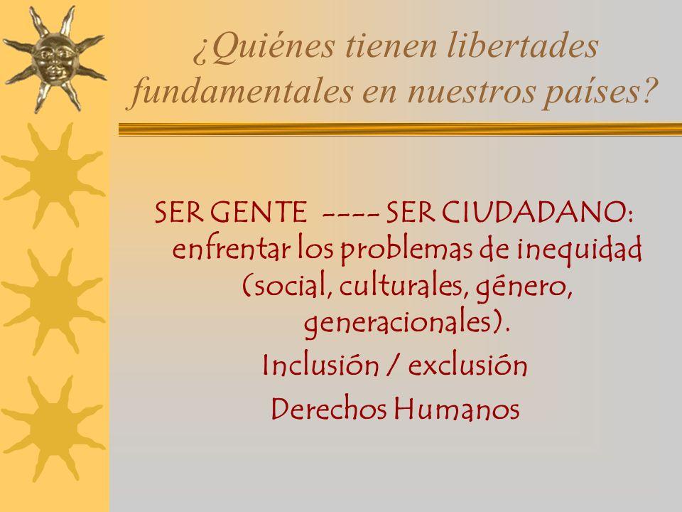 ¿Quiénes tienen libertades fundamentales en nuestros países? SER GENTE ---- SER CIUDADANO: enfrentar los problemas de inequidad (social, culturales, g