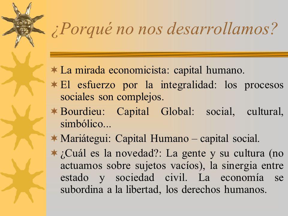 ¿Porqué no nos desarrollamos? La mirada economicista: capital humano. El esfuerzo por la integralidad: los procesos sociales son complejos. Bourdieu: