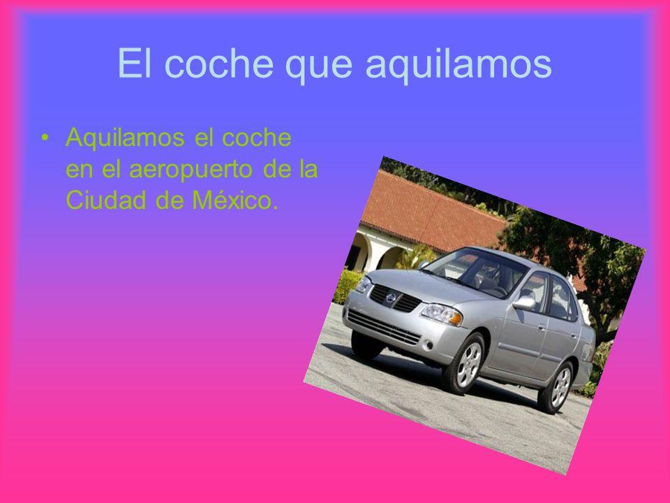 El coche que aquilamos Aquilamos el coche en el aeropuerto de la Ciudad de México.