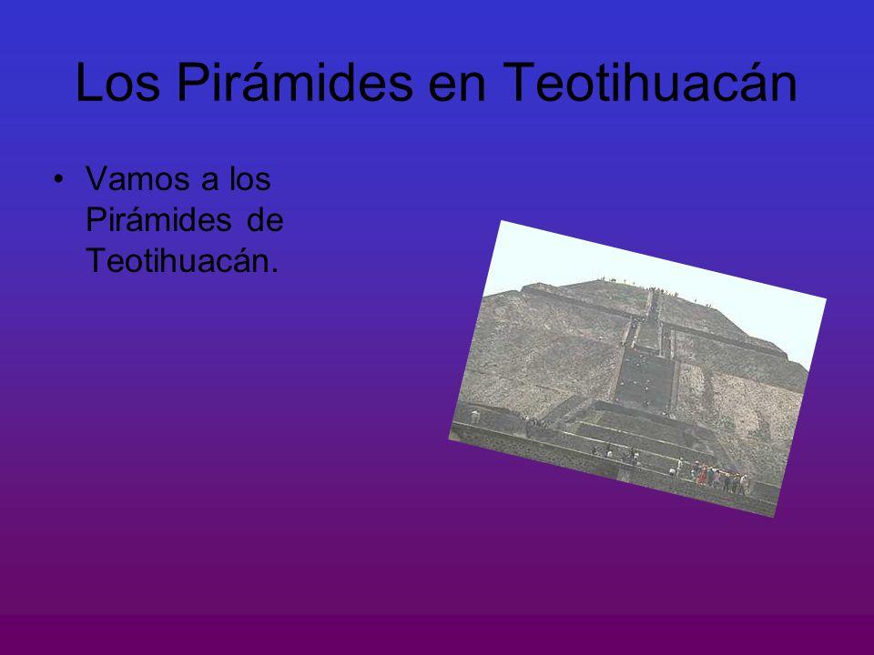 Los Pirámides en Teotihuacán Vamos a los Pirámides de Teotihuacán.