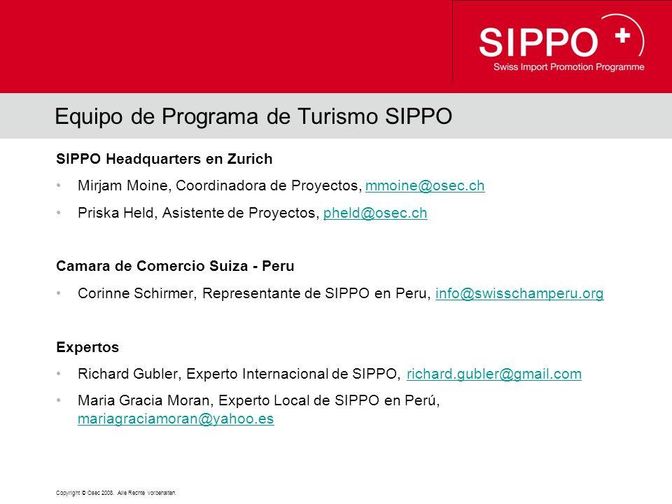 Equipo de Programa de Turismo SIPPO SIPPO Headquarters en Zurich Mirjam Moine, Coordinadora de Proyectos, mmoine@osec.chmmoine@osec.ch Priska Held, Asistente de Proyectos, pheld@osec.chpheld@osec.ch Camara de Comercio Suiza - Peru Corinne Schirmer, Representante de SIPPO en Peru, info@swisschamperu.orginfo@swisschamperu.org Expertos Richard Gubler, Experto Internacional de SIPPO, richard.gubler@gmail.comrichard.gubler@gmail.com Maria Gracia Moran, Experto Local de SIPPO en Perú, mariagraciamoran@yahoo.es mariagraciamoran@yahoo.es Copyright © Osec 2008.