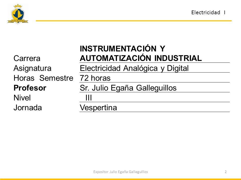 2Expositor Julio Egaña Galleguillos Carrera INSTRUMENTACIÓN Y AUTOMATIZACIÓN INDUSTRIAL AsignaturaElectricidad Analógica y Digital Horas Semestre72 horas ProfesorSr.