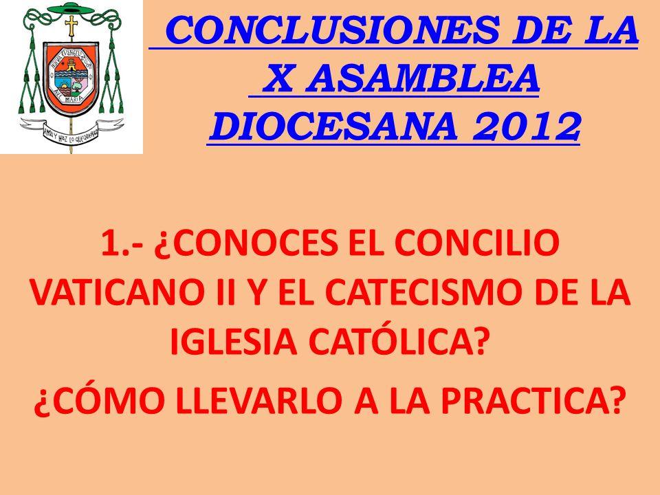 CONCLUSIONES DE LA X ASAMBLEA DIOCESANA 2012 1.- ¿CONOCES EL CONCILIO VATICANO II Y EL CATECISMO DE LA IGLESIA CATÓLICA? ¿CÓMO LLEVARLO A LA PRACTICA?
