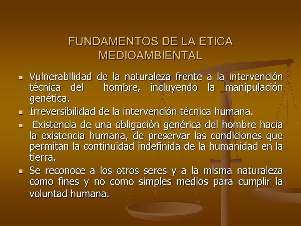 FUNDAMENTOS DE LA ETICA MEDIOAMBIENTAL Vulnerabilidad de la naturaleza frente a la intervención técnica del hombre, incluyendo la manipulación genétic