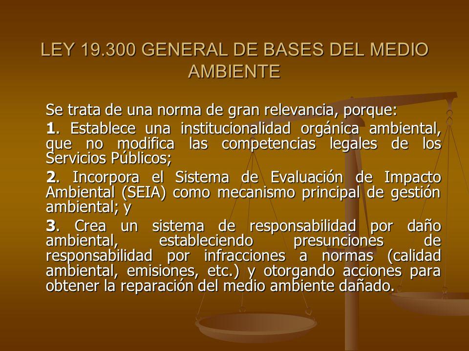 LEY 19.300 GENERAL DE BASES DEL MEDIO AMBIENTE Se trata de una norma de gran relevancia, porque: 1. Establece una institucionalidad orgánica ambiental