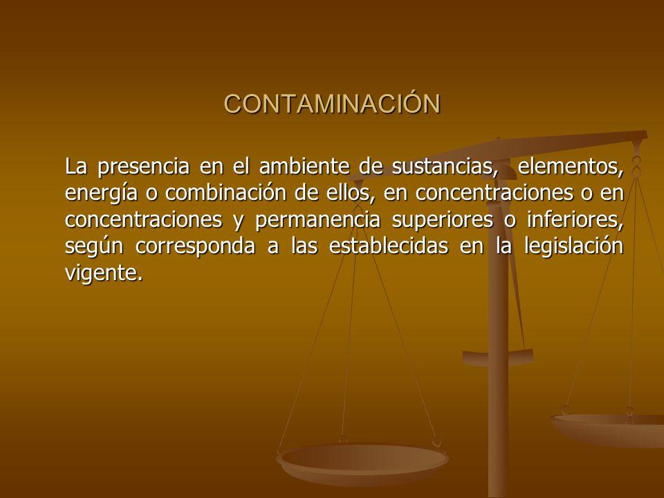 CONTAMINACIÓN La presencia en el ambiente de sustancias, elementos, energía o combinación de ellos, en concentraciones o en concentraciones y permanen
