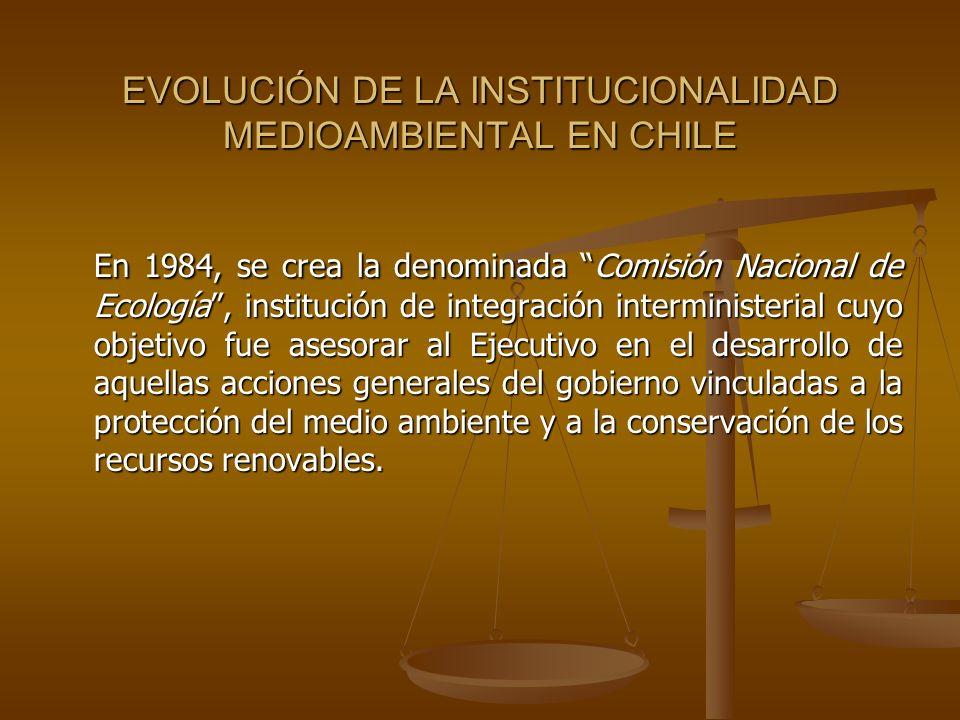 EVOLUCIÓN DE LA INSTITUCIONALIDAD MEDIOAMBIENTAL EN CHILE En 1984, se crea la denominada Comisión Nacional de Ecología, institución de integración int