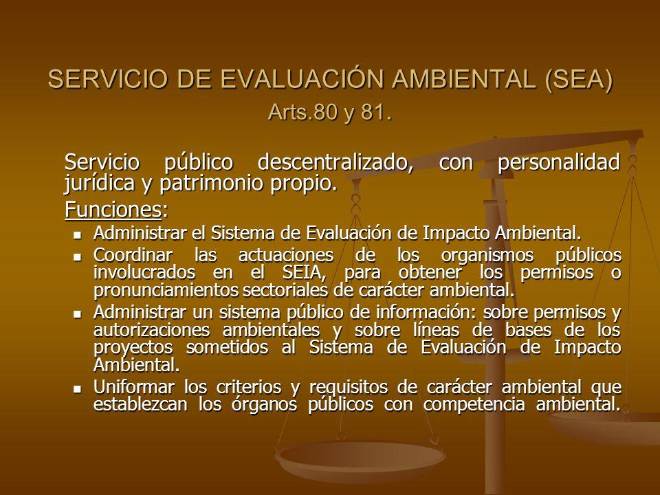SERVICIO DE EVALUACIÓN AMBIENTAL (SEA) Arts.80 y 81. Servicio público descentralizado, con personalidad jurídica y patrimonio propio. Funciones: Admin