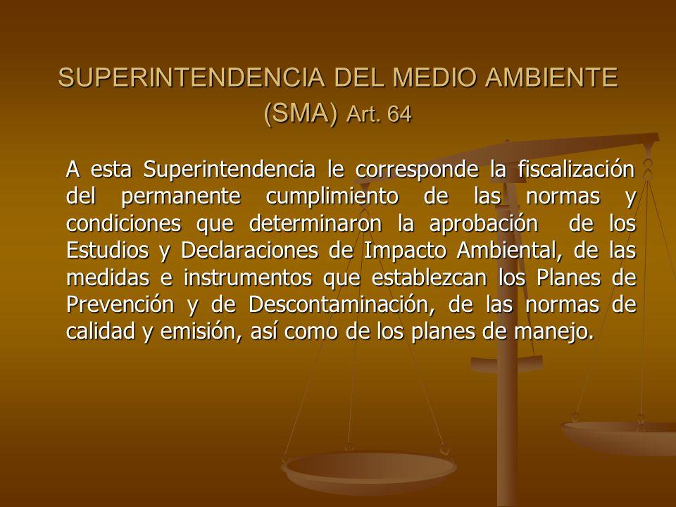 SUPERINTENDENCIA DEL MEDIO AMBIENTE (SMA) Art. 64 A esta Superintendencia le corresponde la fiscalización del permanente cumplimiento de las normas y