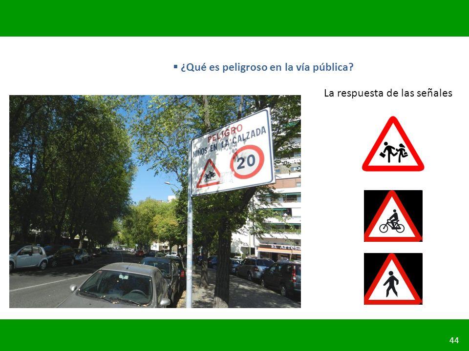 PLANIFICACIÓN DE LA SEGURIDAD VIAL URBANA 44 ¿Qué es peligroso en la vía pública? La respuesta de las señales