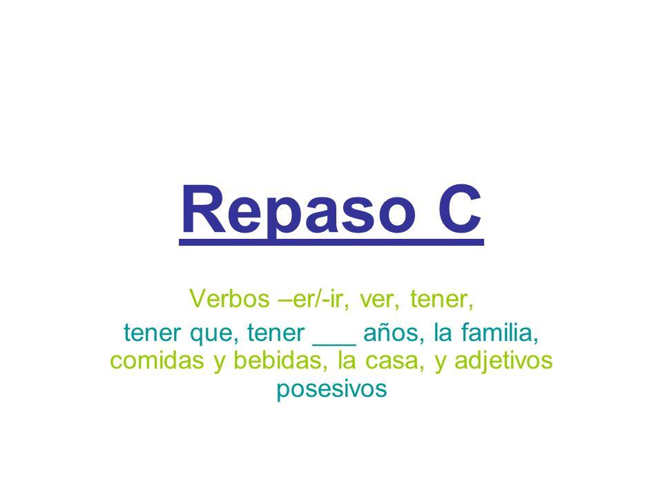Repaso C Verbos –er/-ir, ver, tener, tener que, tener ___ años, la familia, comidas y bebidas, la casa, y adjetivos posesivos