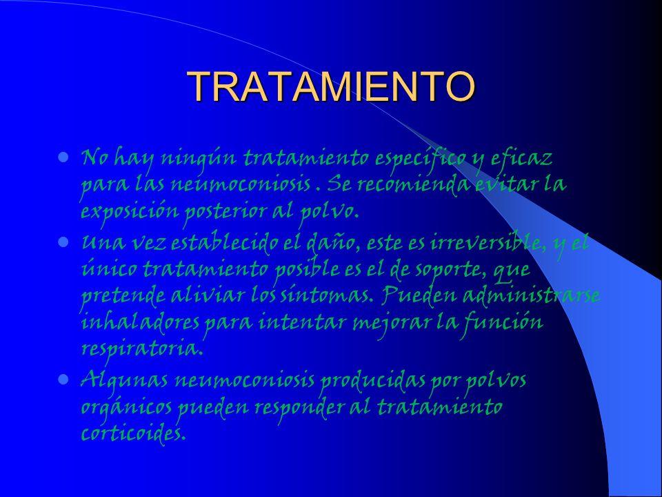TRATAMIENTO No hay ningún tratamiento específico y eficaz para las neumoconiosis. Se recomienda evitar la exposición posterior al polvo. Una vez estab
