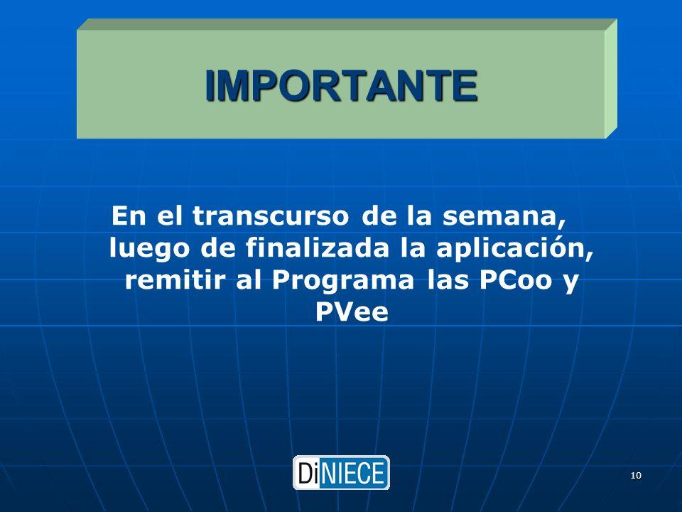 DiNIECE 10 IMPORTANTE En el transcurso de la semana, luego de finalizada la aplicación, remitir al Programa las PCoo y PVee