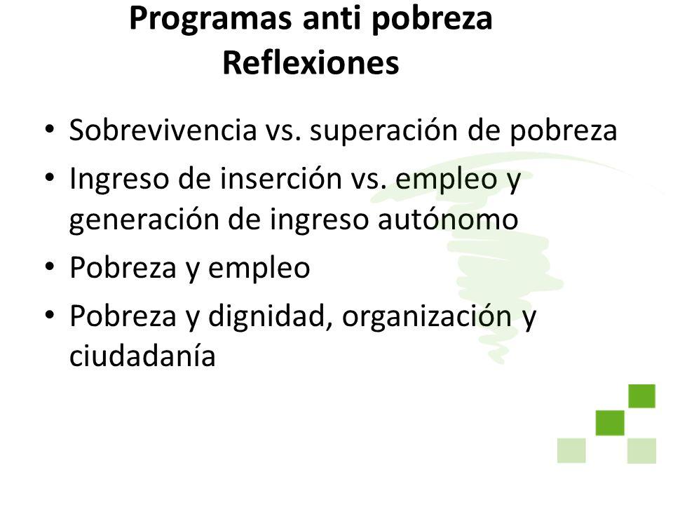 Programas anti pobreza Reflexiones Sobrevivencia vs. superación de pobreza Ingreso de inserción vs. empleo y generación de ingreso autónomo Pobreza y