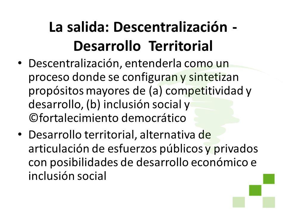 La salida: Descentralización - Desarrollo Territorial Descentralización, entenderla como un proceso donde se configuran y sintetizan propósitos mayore