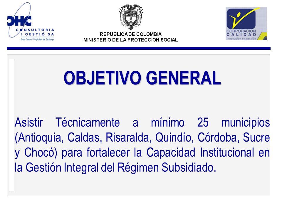 REPUBLICA DE COLOMBIA MINISTERIO DE LA PROTECCION SOCIAL OBJETIVO GENERAL Asistir Técnicamente a mínimo 25 municipios (Antioquia, Caldas, Risaralda, Q