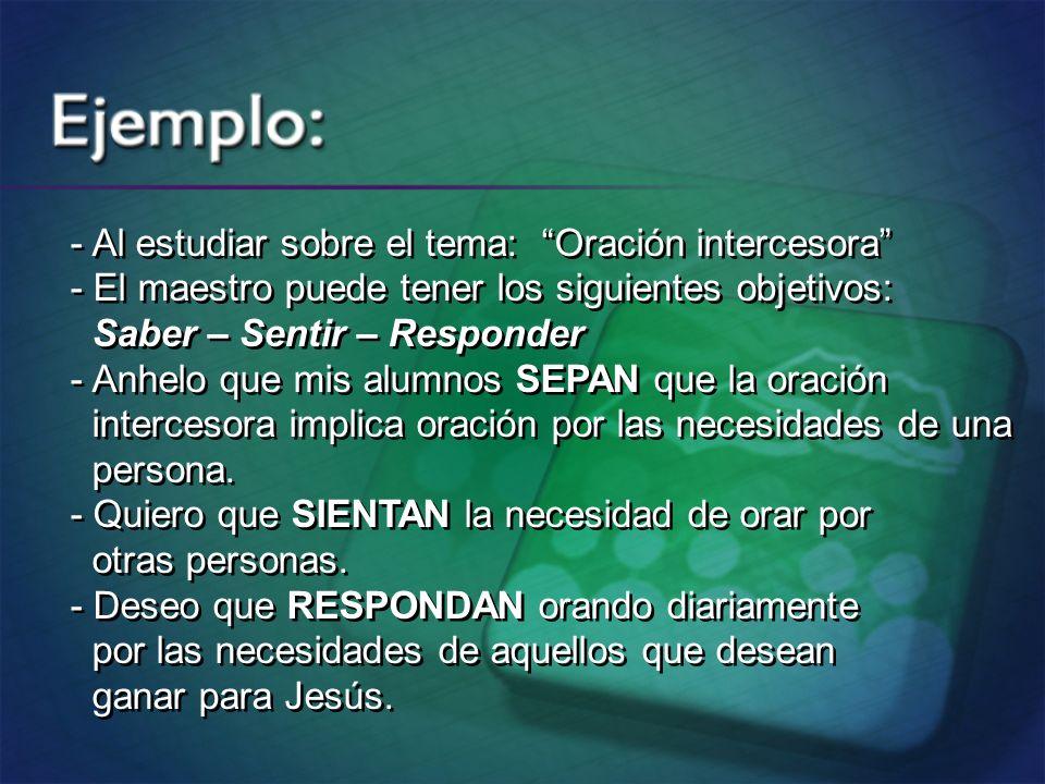 - Al estudiar sobre el tema: Oración intercesora - El maestro puede tener los siguientes objetivos: Saber – Sentir – Responder - Anhelo que mis alumno