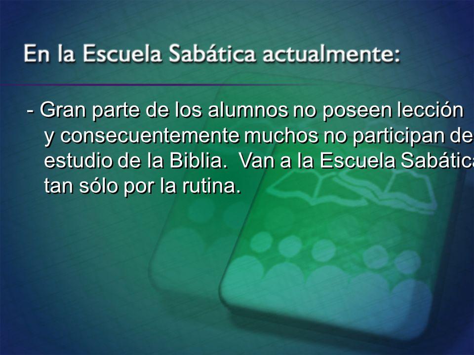 - Gran parte de los alumnos no poseen lección y consecuentemente muchos no participan del estudio de la Biblia. Van a la Escuela Sabática tan sólo por