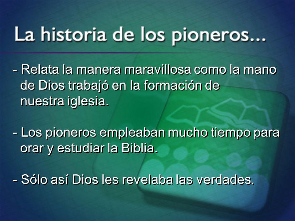 - Relata la manera maravillosa como la mano de Dios trabajó en la formación de nuestra iglesia. - Los pioneros empleaban mucho tiempo para orar y estu