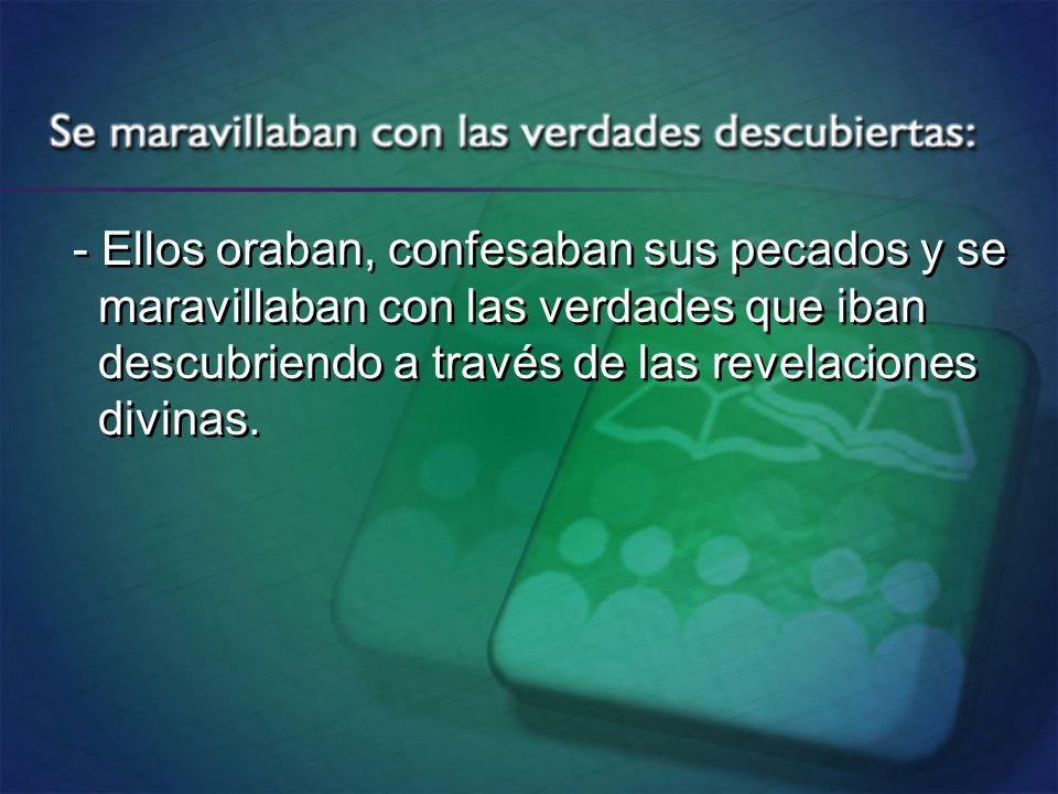 - Ellos oraban, confesaban sus pecados y se maravillaban con las verdades que iban descubriendo a través de las revelaciones divinas. - Ellos oraban,