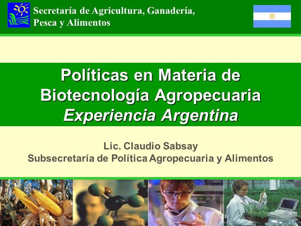 Políticas en Materia de Biotecnología Agropecuaria Experiencia Argentina Secretaría de Agricultura, Ganadería, Pesca y Alimentos Lic. Claudio Sabsay S