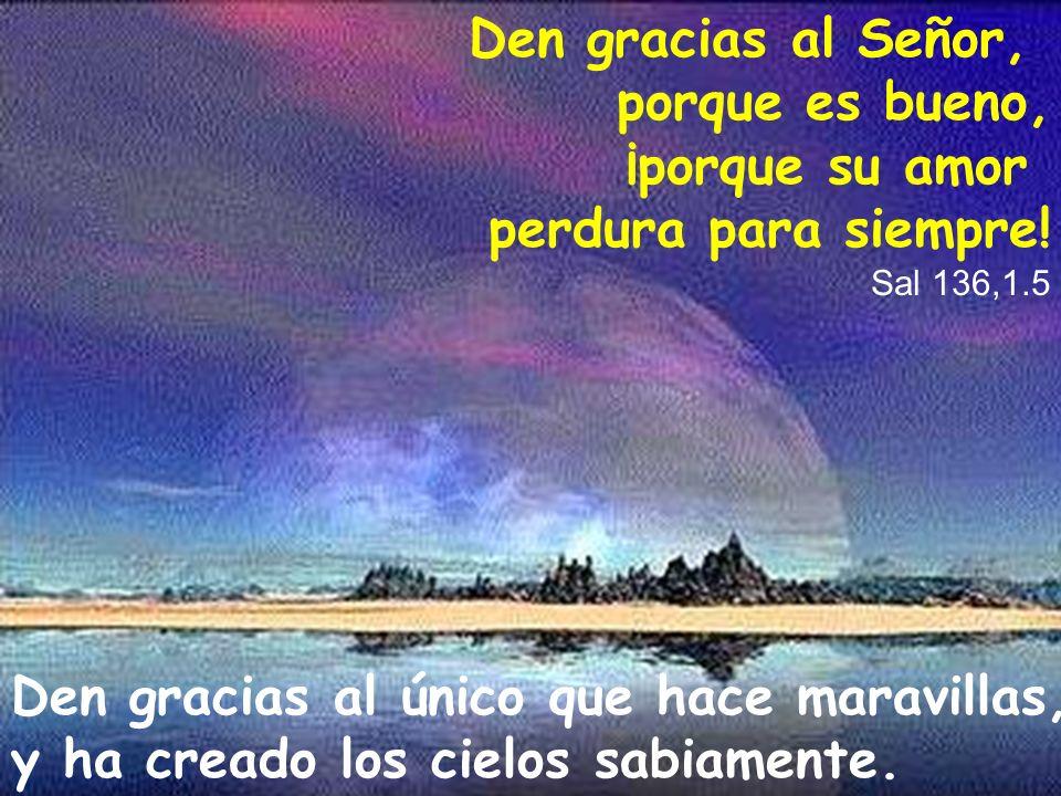 Den gracias al Señor, porque es bueno, ¡porque su amor perdura para siempre! Sal 136,1.5 Den gracias al único que hace maravillas, y ha creado los cie