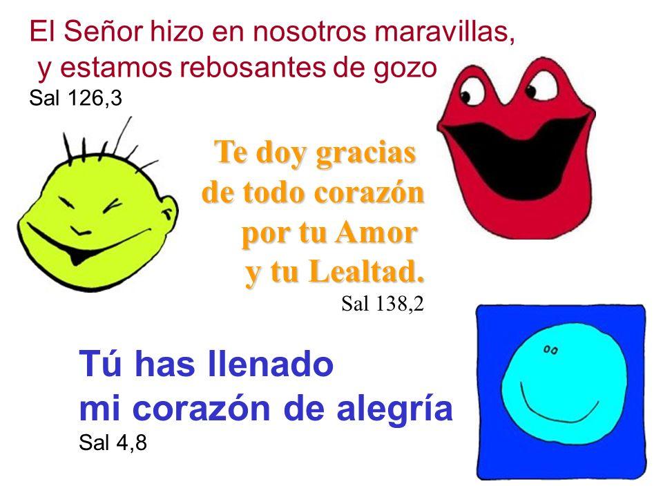 El Señor hizo en nosotros maravillas, y estamos rebosantes de gozo. Sal 126,3 Te doy gracias de todo corazón por tu Amor y tu Lealtad. Sal 138,2 Tú ha