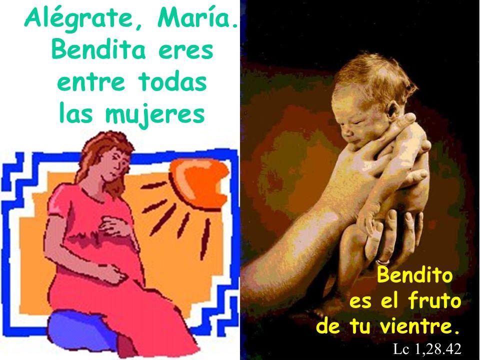 Bendito es el fruto de tu vientre. Lc 1,28.42 Alégrate, María. Bendita eres entre todas las mujeres