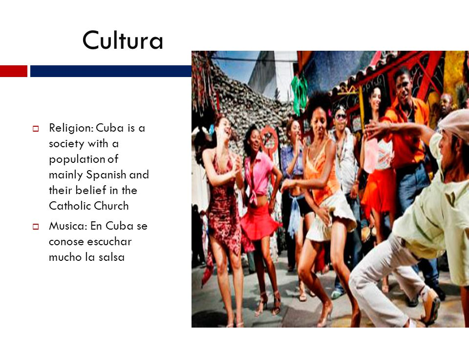 Cultura Religion: Cuba is a society with a population of mainly Spanish and their belief in the Catholic Church Musica: En Cuba se conose escuchar mucho la salsa