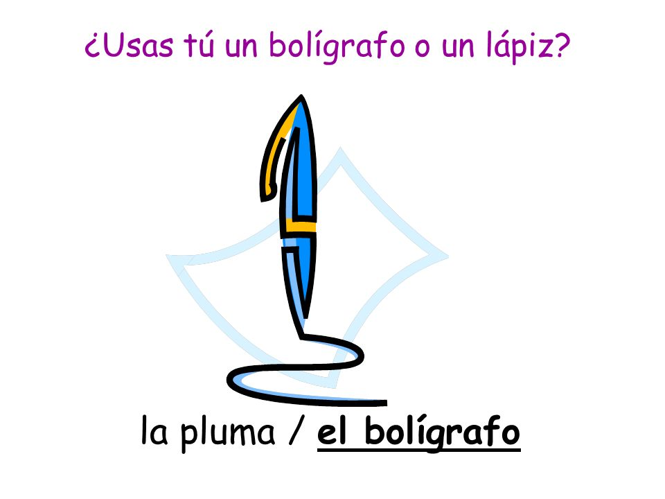 la pluma / el bolígrafo ¿Usas tú un bolígrafo o un lápiz?