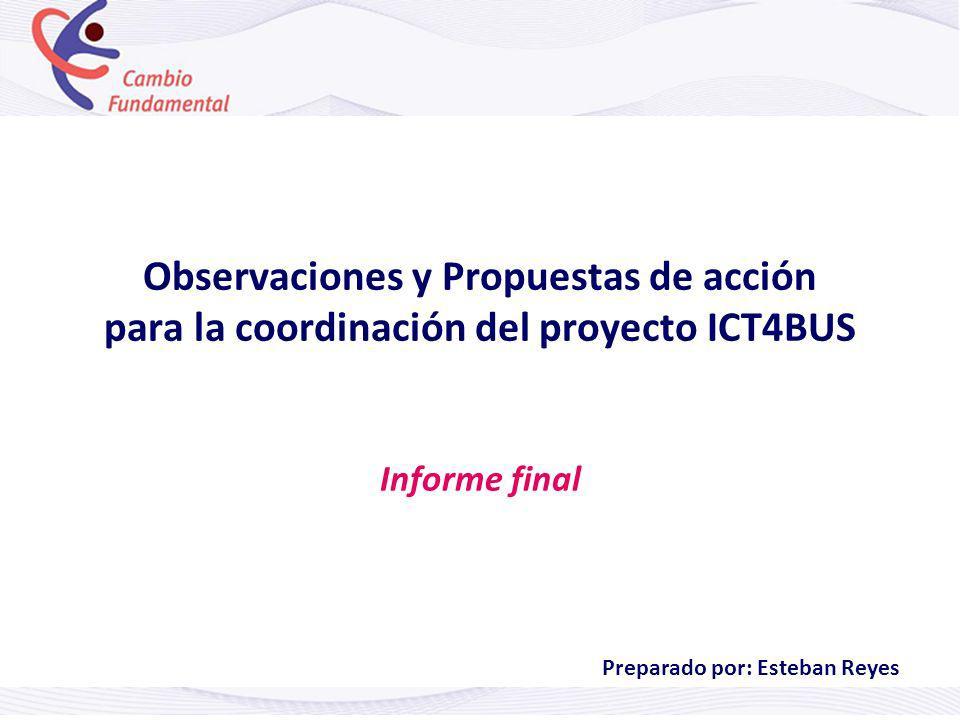 Observaciones y Propuestas de acción para la coordinación del proyecto ICT4BUS Informe final Preparado por: Esteban Reyes