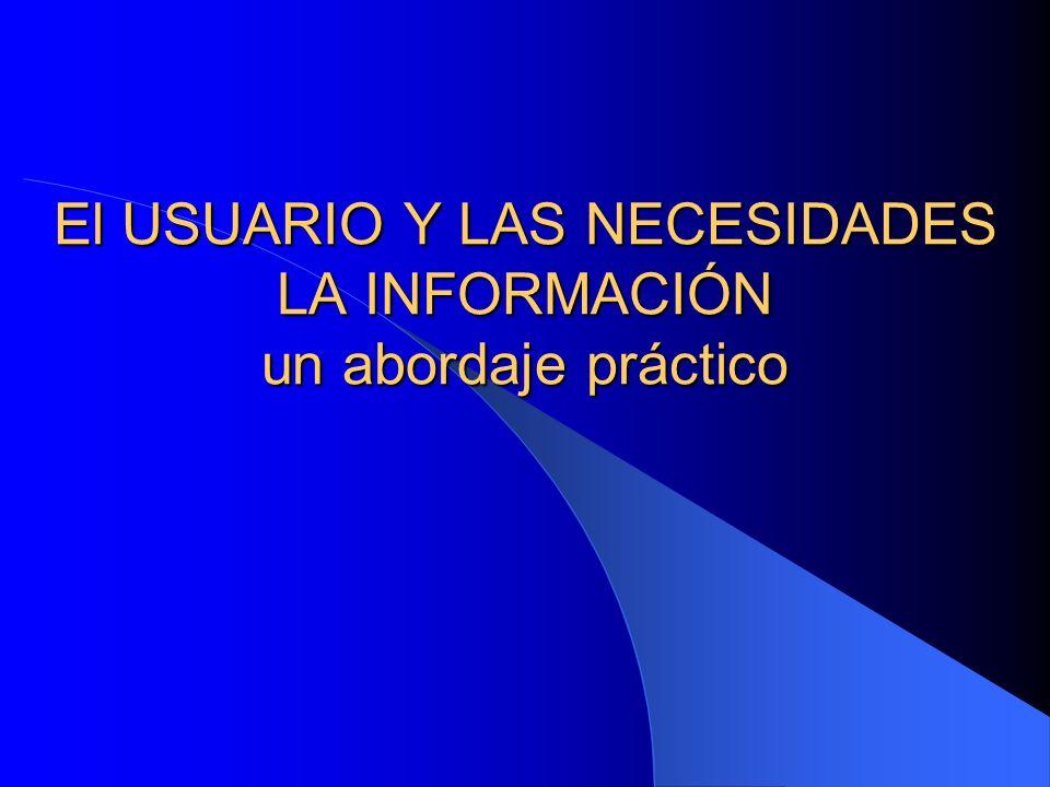 El USUARIO Y LAS NECESIDADES LA INFORMACIÓN un abordaje práctico