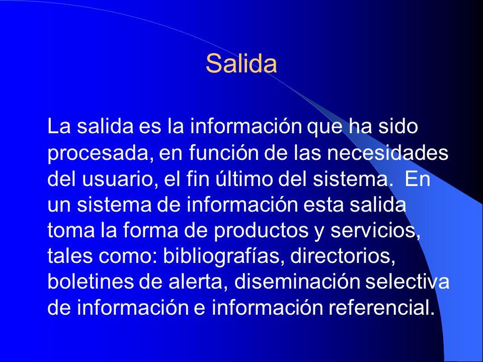 Salida La salida es la información que ha sido procesada, en función de las necesidades del usuario, el fin último del sistema.