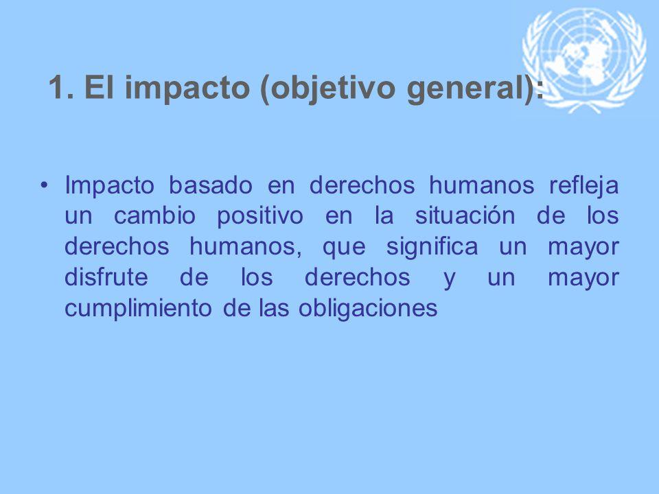 1. El impacto (objetivo general): Impacto basado en derechos humanos refleja un cambio positivo en la situación de los derechos humanos, que significa