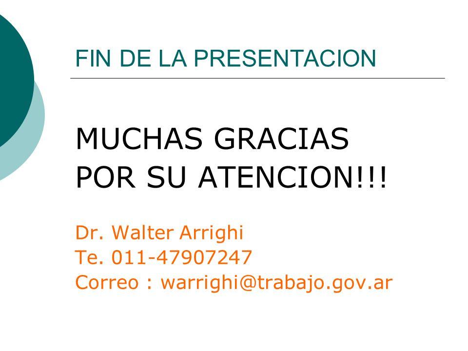 FIN DE LA PRESENTACION MUCHAS GRACIAS POR SU ATENCION!!! Dr. Walter Arrighi Te. 011-47907247 Correo : warrighi@trabajo.gov.ar