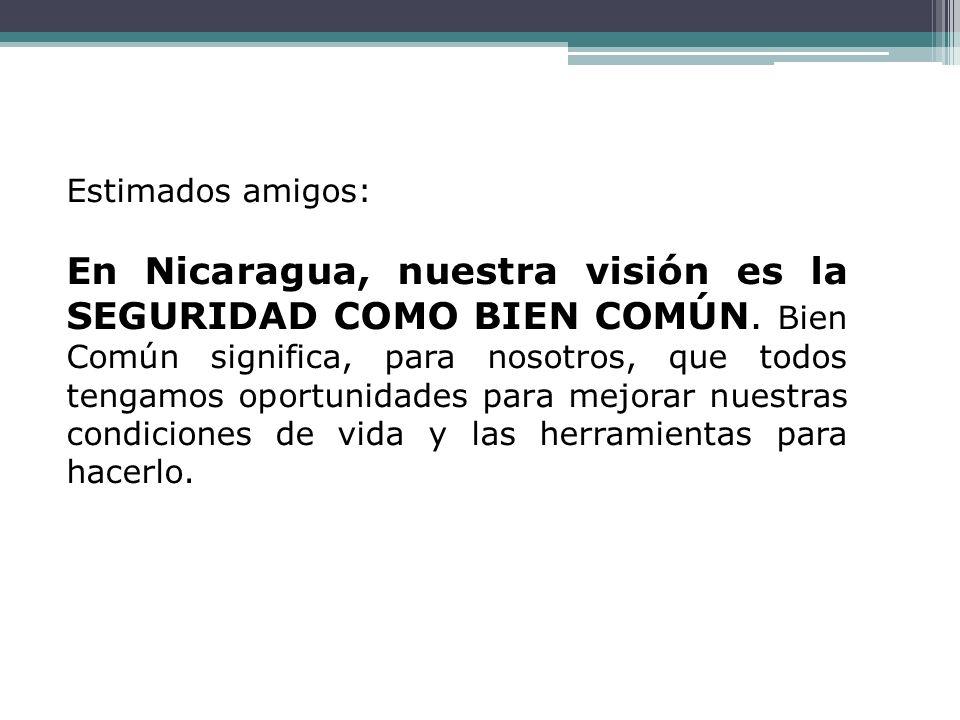Estimados amigos: En Nicaragua, nuestra visión es la SEGURIDAD COMO BIEN COMÚN. Bien Común significa, para nosotros, que todos tengamos oportunidades
