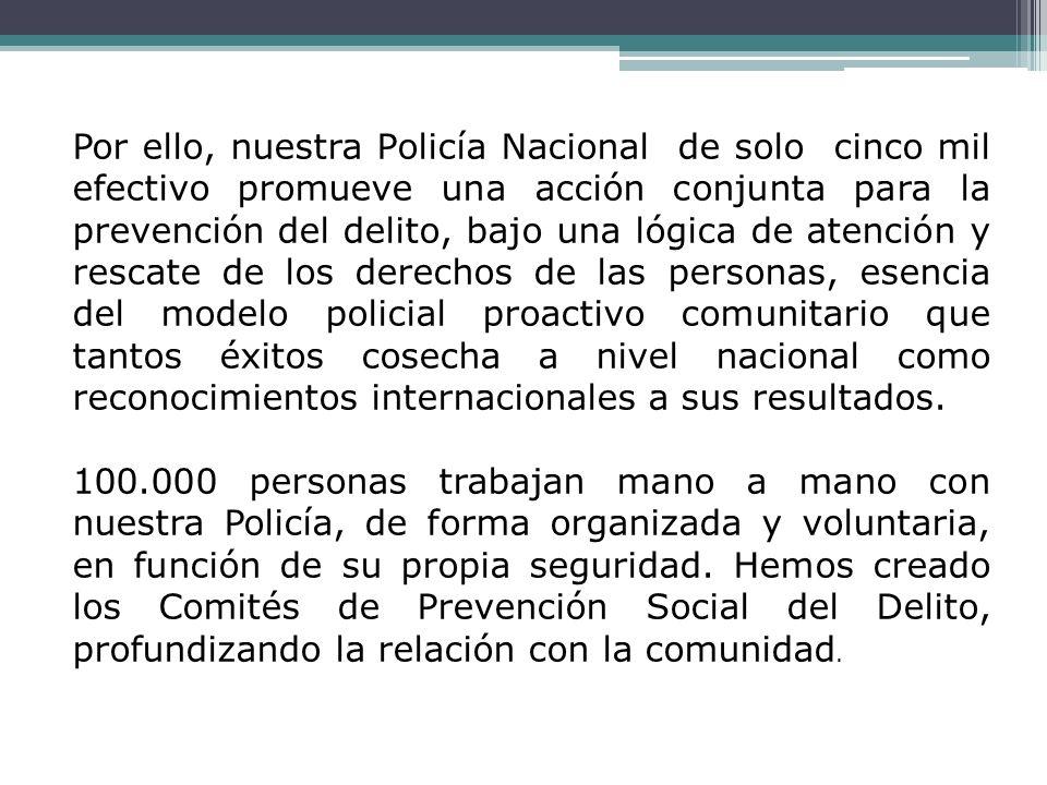 Por ello, nuestra Policía Nacional de solo cinco mil efectivo promueve una acción conjunta para la prevención del delito, bajo una lógica de atención