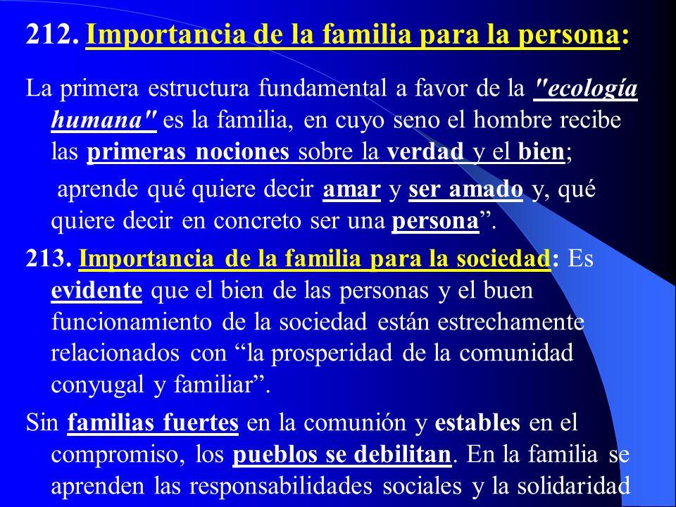 211. Por esto, la Iglesia considera la familia como la primera sociedad natural, titular de derechos propios y originarios, y la sitúa en el centro de