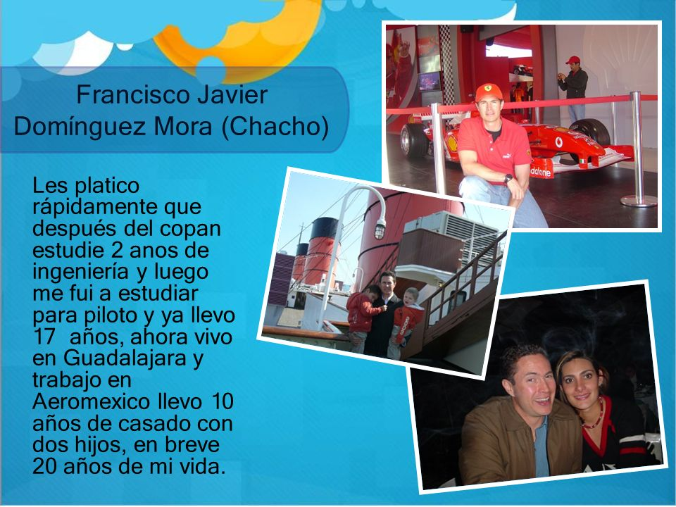Francisco Javier Domínguez Mora (Chacho) Les platico rápidamente que después del copan estudie 2 anos de ingeniería y luego me fui a estudiar para pil