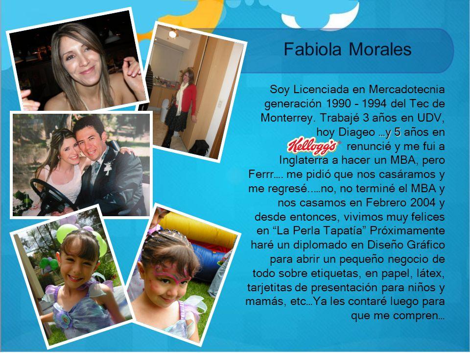 Fabiola Morales …y 5 Soy Licenciada en Mercadotecnia generación 1990 – 1994 del Tec de Monterrey. Trabajé 3 años en UDV, hoy Diageo …y 5 años en renun