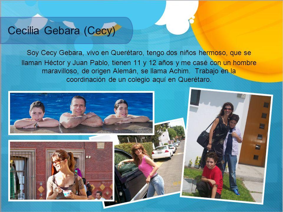 Cecilia Gebara (Cecy) Soy Cecy Gebara, vivo en Querétaro, tengo dos niños hermoso, que se llaman Héctor y Juan Pablo, tienen 11 y 12 años y me casé co