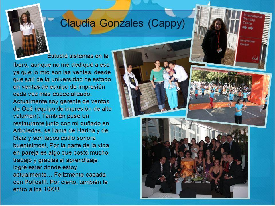 Claudia Gonzales (Cappy) Estudié sistemas en la Ibero, aunque no me dediqué a eso ya que lo mío son las ventas, desde que salí de la universidad he es
