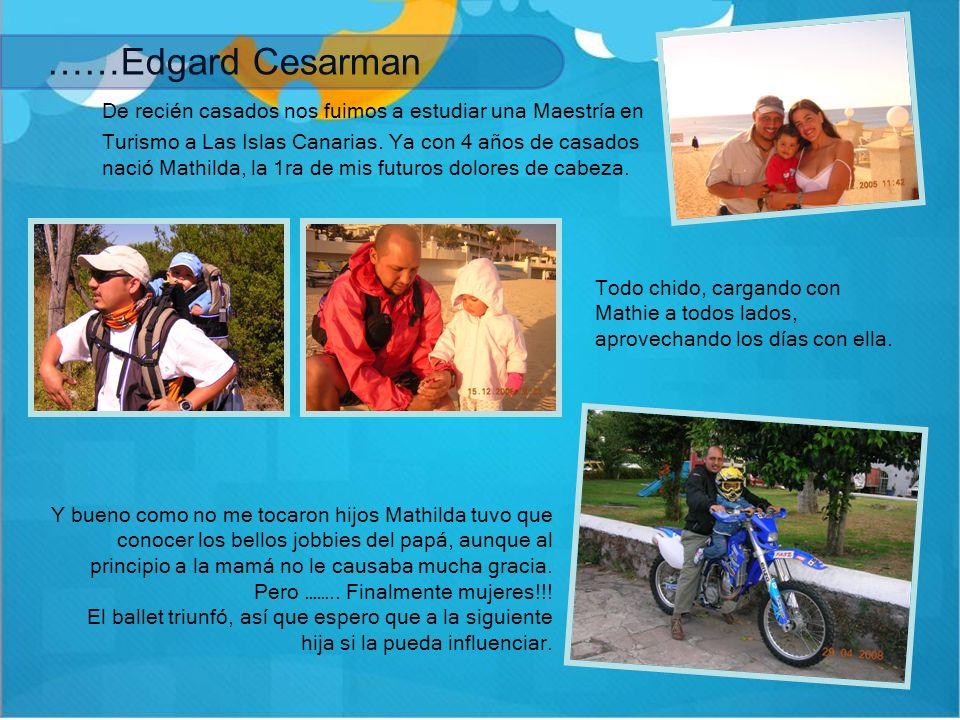 ……Edgard Cesarman De recién casados nos fuimos a estudiar una Maestría en Turismo a Las Islas Canarias. Ya con 4 años de casados nació Mathilda, la 1r