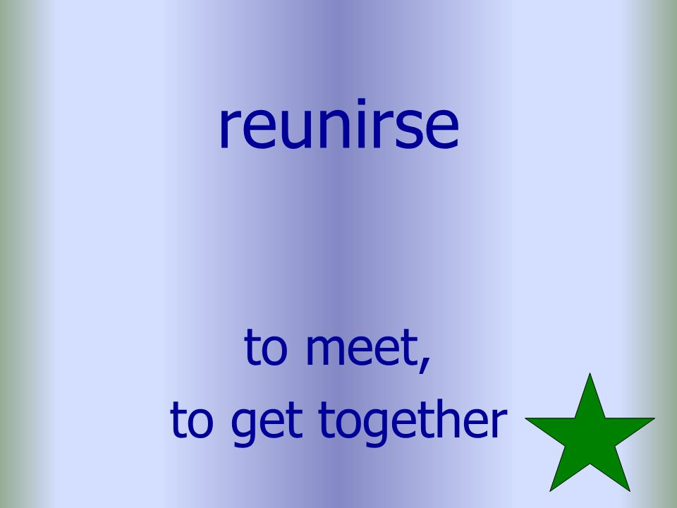 reunirse to meet, to get together